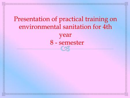 Presentation of practical training on environmental sanitation for 4th year 8 - semester.