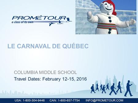 USA: 1-800-304-9446 CAN: 1-800-657-7754 COLUMBIA MIDDLE SCHOOL Travel Dates: February 12-15, 2016 LE CARNAVAL DE QUÉBEC.