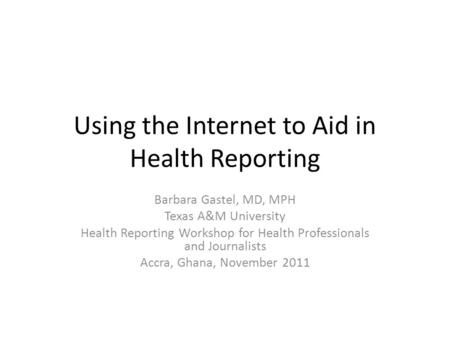 Using the Internet to Aid in Health Reporting Barbara Gastel, MD, MPH Texas A&M University Health Reporting Workshop for Health Professionals and Journalists.