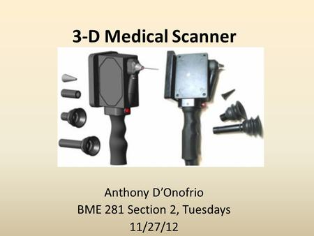 3-D Medical Scanner Anthony D'Onofrio BME 281 Section 2, Tuesdays 11/27/12.