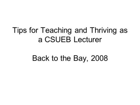 Tips for Teaching and Thriving as a CSUEB Lecturer Back to the Bay, 2008.