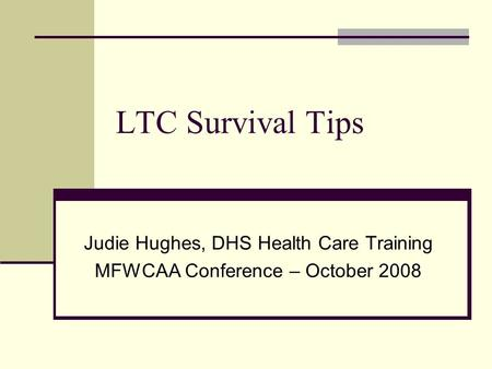 LTC Survival Tips Judie Hughes, DHS Health Care Training MFWCAA Conference – October 2008.