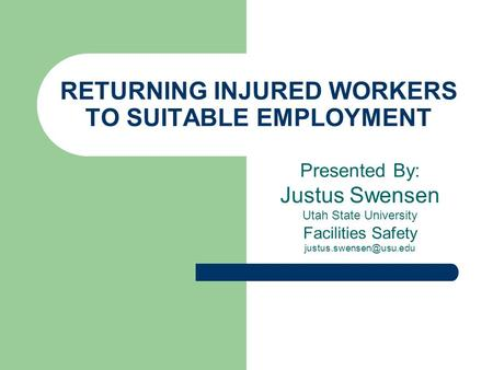 RETURNING INJURED WORKERS TO SUITABLE EMPLOYMENT Presented By: Justus Swensen Utah State University Facilities Safety