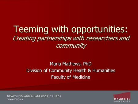 Teeming with opportunities: Creating partnerships with researchers and community Maria Mathews, PhD Division of Community Health & Humanities Faculty of.
