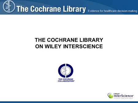 THE COCHRANE LIBRARY ON WILEY INTERSCIENCE. Presentation Agenda Brief introduction of Evidence-Based Medicine theories The Cochrane Collaboration – origins,