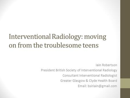 Interventional Radiology: moving on from the troublesome teens Iain Robertson President British Society of Interventional Radiology Consultant Interventional.