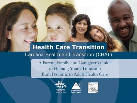 1. 2 Health Care Transition A Parent, Family and Caregiver's Guide to Helping Youth Transition from Pediatric to Adult Health Care 2.