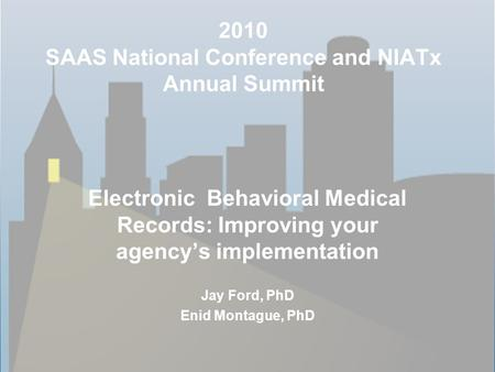 2010 SAAS National Conference and NIATx Annual Summit Electronic Behavioral Medical Records: Improving your agency's implementation Jay Ford, PhD Enid.