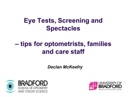 Eye Tests, Screening and Spectacles – tips for optometrists, families and care staff Declan McKeefry.