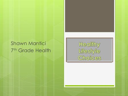 Shawn Mantici 7 th Grade Health Healthy Lifestyle Choices  Makes you happier person.  Gives you more energy  Improves mood  Improves the quality.