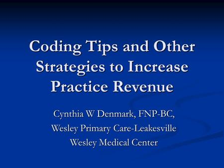 Coding Tips and Other Strategies to Increase Practice Revenue Cynthia W Denmark, FNP-BC, Wesley Primary Care-Leakesville Wesley Medical Center.