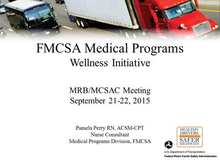 FMCSA Medical Programs Wellness Initiative MRB/MCSAC Meeting September 21-22, 2015 Pamela Perry RN, ACSM-CPT Nurse Consultant Medical Programs Division,
