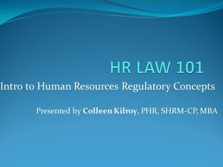 Intro to Human Resources Regulatory Concepts Presented by Colleen Kilroy, PHR, SHRM-CP, MBA.