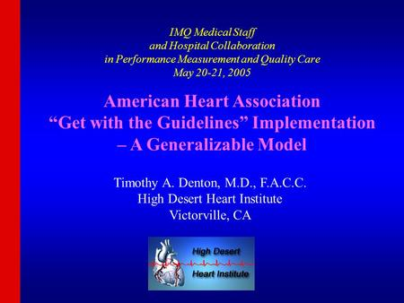 IMQ Medical Staff and Hospital Collaboration in Performance Measurement and Quality Care May 20-21, 2005 Timothy A. Denton, M.D., F.A.C.C. High Desert.