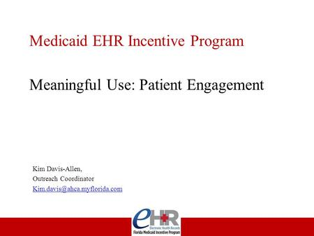 Medicaid EHR Incentive Program Meaningful Use: Patient Engagement Kim Davis-Allen, Outreach Coordinator