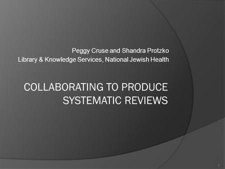 Peggy Cruse and Shandra Protzko Library & Knowledge Services, National Jewish Health COLLABORATING TO PRODUCE SYSTEMATIC REVIEWS 1.