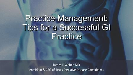 Practice Management: Tips for a Successful GI Practice James J. Weber, MD President & CEO of Texas Digestive Disease Consultants.