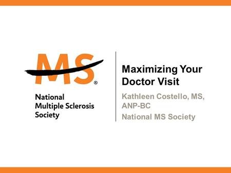 Maximizing Your Doctor Visit Kathleen Costello, MS, ANP-BC National MS Society.