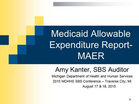 Medicaid Allowable Expenditure Report- MAER Amy Kanter, SBS Auditor Michigan Department of Health and Human Services 2015 MDHHS SBS Conference – Traverse.