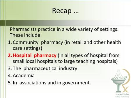Recap … Pharmacists practice in a wide variety of settings. These include 1.Community pharmacy (in retail and other health care settings) 2.Hospital pharmacy.