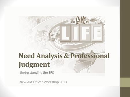 Need Analysis & Professional Judgment Understanding the EFC New Aid Officer Workshop 2013.