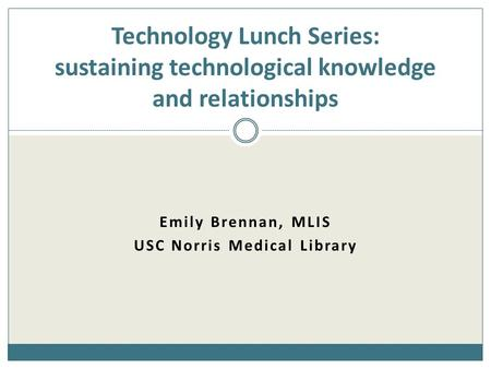 Emily Brennan, MLIS USC Norris Medical Library Technology Lunch Series: sustaining technological knowledge and relationships.