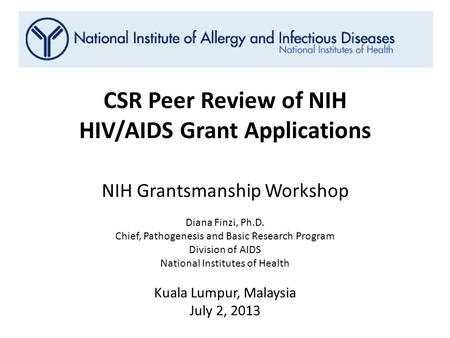 CSR Peer Review of NIH HIV/AIDS Grant Applications NIH Grantsmanship Workshop Diana Finzi, Ph.D. Chief, Pathogenesis and Basic Research Program Division.