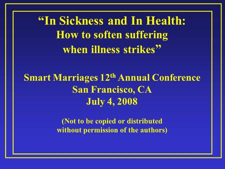 """In Sickness and In Health: How to soften suffering when illness strikes "" Smart Marriages 12 th Annual Conference San Francisco, CA July 4, 2008 (Not."