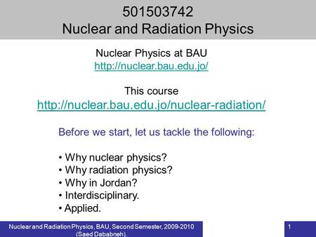 Nuclear and Radiation Physics, BAU, Second Semester, 2009-2010 (Saed Dababneh). 1 501503742 Nuclear and Radiation Physics Before we start, let us tackle.
