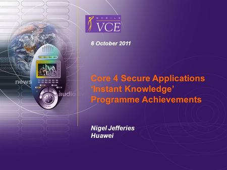 Www.mobilevce.com © 2009 Mobile VCE 6 October 2011 Core 4 Secure Applications 'Instant Knowledge' Programme Achievements Nigel Jefferies Huawei.