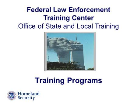 Federal Law Enforcement Training Center Office of State and Local Training Training Programs.