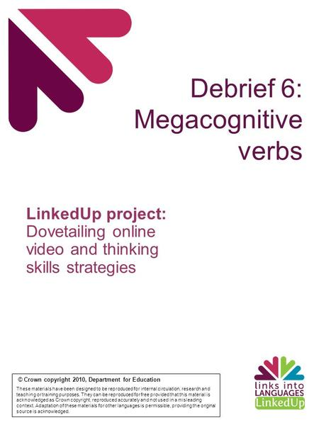 Debrief 6: Megacognitive verbs © Crown copyright 2010, Department for Education These materials have been designed to be reproduced for internal circulation,