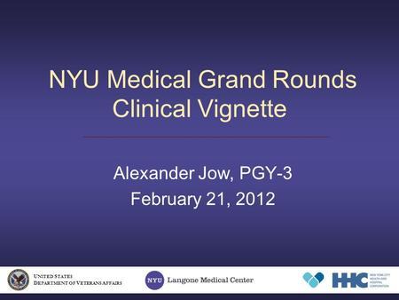 NYU Medical Grand Rounds Clinical Vignette Alexander Jow, PGY-3 February 21, 2012 U NITED S TATES D EPARTMENT OF V ETERANS A FFAIRS.