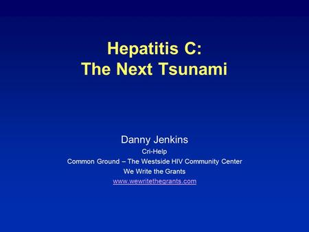Hepatitis C: The Next Tsunami Danny Jenkins Cri-Help Common Ground – The Westside HIV Community Center We Write the Grants www.wewritethegrants.com.