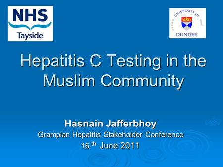 Hepatitis C Testing in the Muslim Community Hasnain Jafferbhoy Grampian Hepatitis Stakeholder Conference 16 th June 2011.
