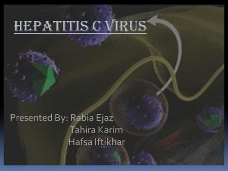 HEPATITIS C VIRUS Presented By: Rabia Ejaz Tahira Karim Hafsa Iftikhar.