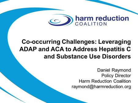 Co-occurring Challenges: Leveraging ADAP and ACA to Address Hepatitis C and Substance Use Disorders Daniel Raymond Policy Director Harm Reduction Coalition.