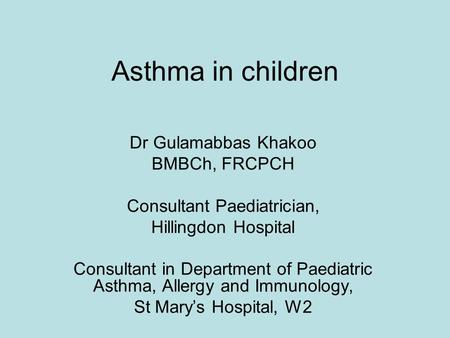 Asthma in children Dr Gulamabbas Khakoo BMBCh, FRCPCH Consultant Paediatrician, Hillingdon Hospital Consultant in Department of Paediatric Asthma, Allergy.