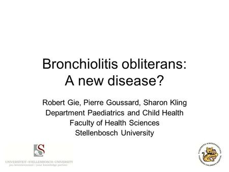 Bronchiolitis obliterans: A new disease? Robert Gie, Pierre Goussard, Sharon Kling Department Paediatrics and Child Health Faculty of Health Sciences Stellenbosch.