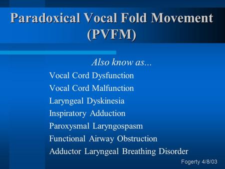 Paradoxical Vocal Fold Movement (PVFM) Also know as... Vocal Cord Dysfunction Vocal Cord Malfunction Laryngeal Dyskinesia Inspiratory Adduction Paroxysmal.