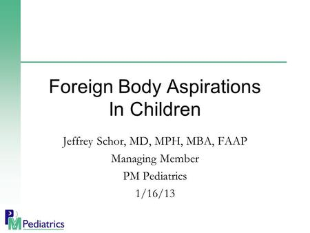 Jeffrey Schor, MD, MPH, MBA, FAAP Managing Member PM Pediatrics 1/16/13 Foreign Body Aspirations In Children.