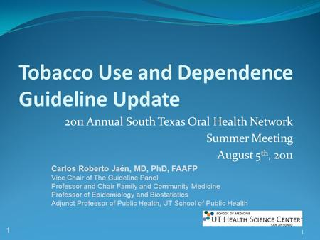 Tobacco Use and Dependence Guideline Update 2011 Annual South Texas Oral Health Network Summer Meeting August 5 th, 2011 1 1 Carlos Roberto Jaén, MD, PhD,