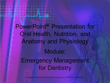 Copyright © 2006 Thomson Delmar Learning. ALL RIGHTS RESERVED. 1 PowerPoint ® Presentation for Oral Health, Nutrition, and Anatomy and Physiology Module: