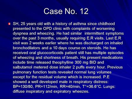 Case No. 12 SH, 25 years old with a history of asthma since childhood presented to the OPD clinic with complaints of worsening dyspnea and wheezing. He.