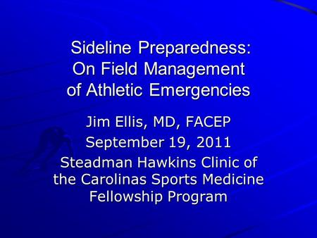 Sideline Preparedness: On Field Management of Athletic Emergencies Sideline Preparedness: On Field Management of Athletic Emergencies Jim Ellis, MD, FACEP.