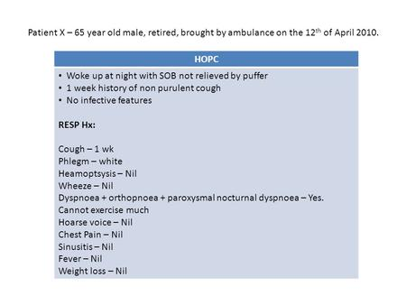 HOPC Woke up at night with SOB not relieved by puffer 1 week history of non purulent cough No infective features RESP Hx: Cough – 1 wk Phlegm – white Heamoptsysis.