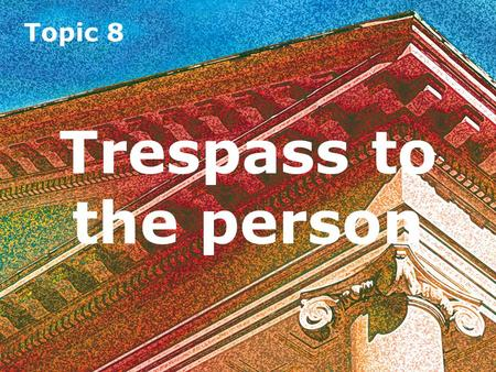 Topic 8 Trespass to the person. Topic 8 Introduction Trespass to the person involves a direct interference with a person's rights over his or her body.