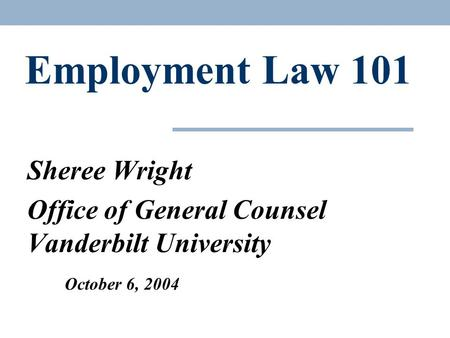 Employment Law 101 Sheree Wright Office of General Counsel Vanderbilt University October 6, 2004.