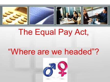 "The Equal Pay Act, ""Where are we headed""?. The Equal Pay Act (EPA) 1997 – 1134 charges 2002 - 1256 (highest in 12 year period) 2012 - 1082."