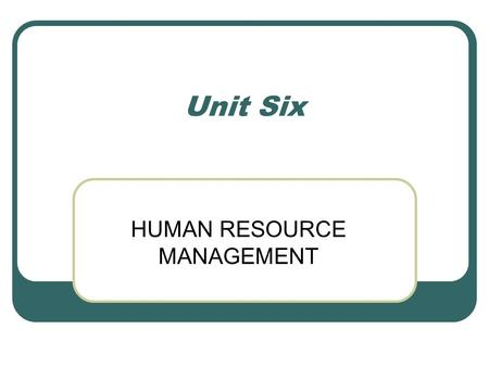 Unit Six HUMAN RESOURCE MANAGEMENT. Human Resource Management Activities undertaken to attract, develop and maintain an effective workforce within an.